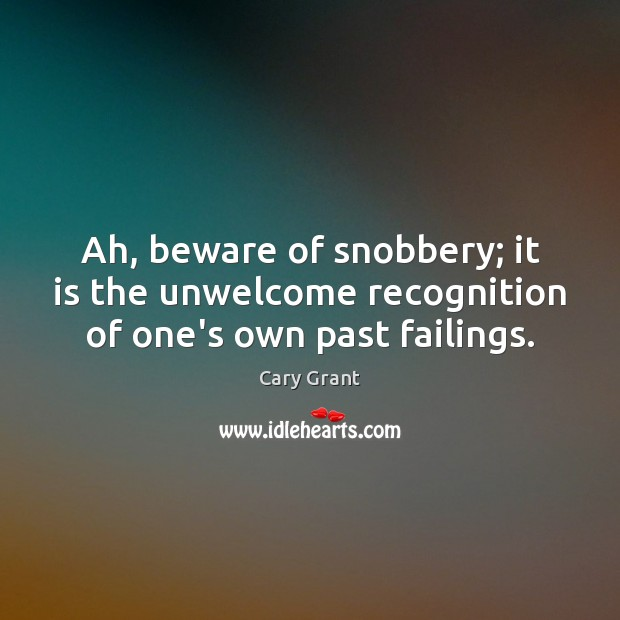 Ah, beware of snobbery; it is the unwelcome recognition of one's own past failings. Image