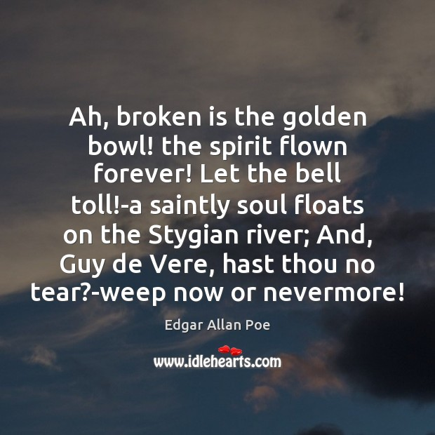 Ah, broken is the golden bowl! the spirit flown forever! Let the Now or Never Quotes Image