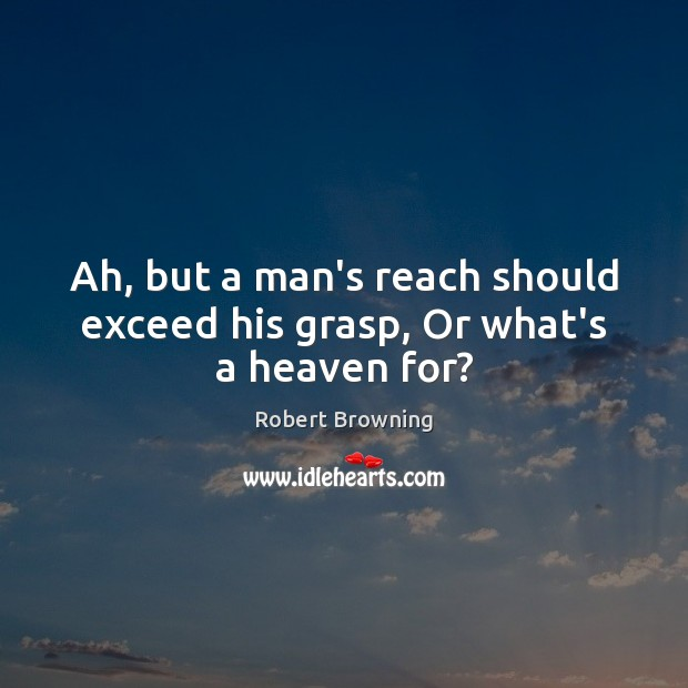 Ah, but a man's reach should exceed his grasp, Or what's a heaven for? Robert Browning Picture Quote