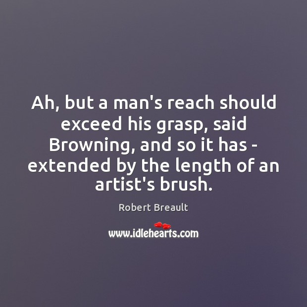 Ah, but a man's reach should exceed his grasp, said Browning, and Robert Breault Picture Quote