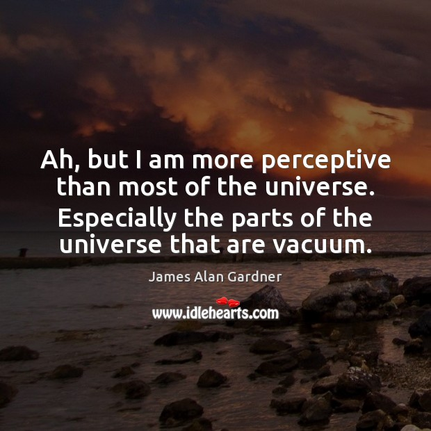 Ah, but I am more perceptive than most of the universe. Especially Image