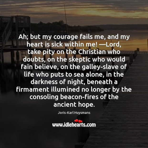 Ah; but my courage fails me, and my heart is sick within Image