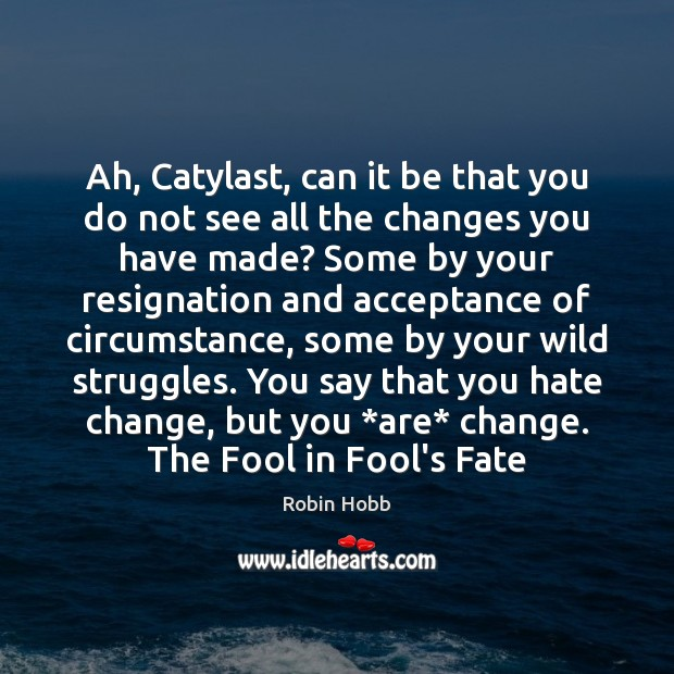 Ah, Catylast, can it be that you do not see all the Robin Hobb Picture Quote