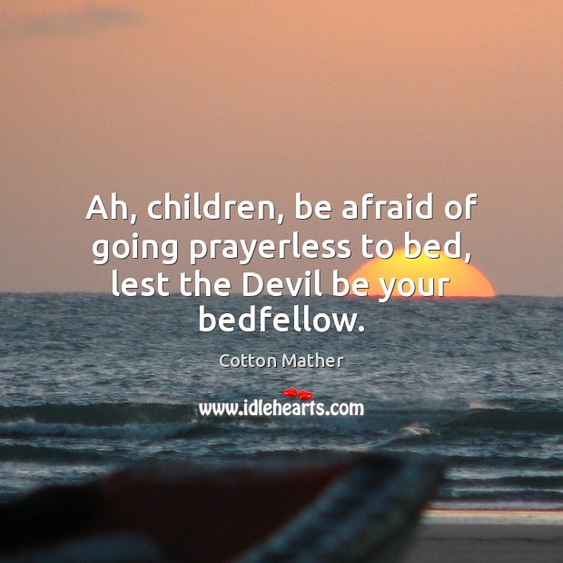 Image, Ah, children, be afraid of going prayerless to bed, lest the Devil be your bedfellow.