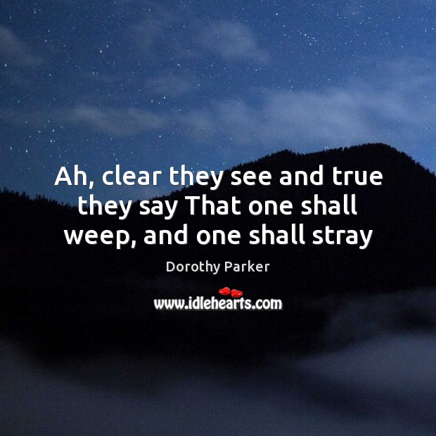 Ah, clear they see and true they say That one shall weep, and one shall stray Dorothy Parker Picture Quote