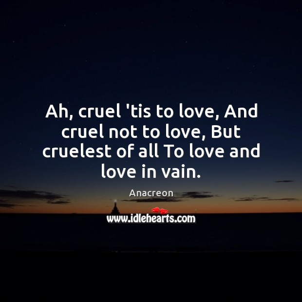 Image, Ah, cruel 'tis to love, And cruel not to love, But cruelest