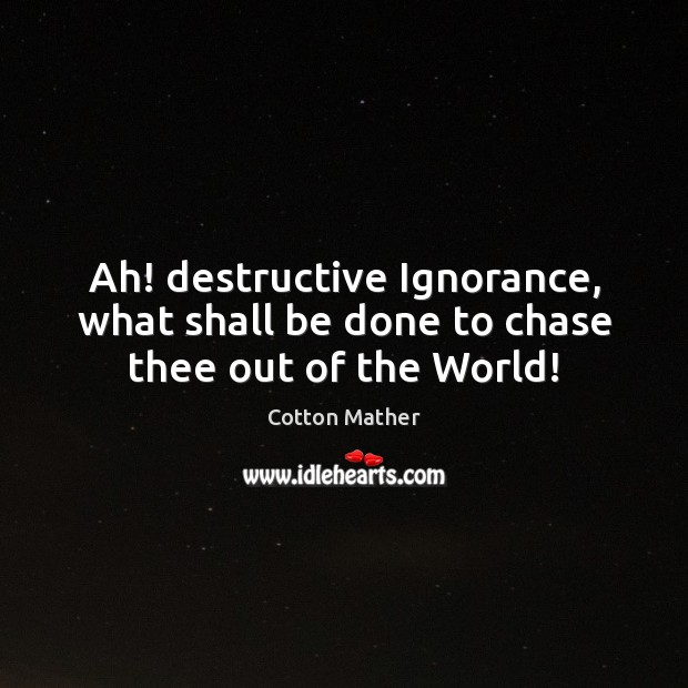 Ah! destructive Ignorance, what shall be done to chase thee out of the World! Cotton Mather Picture Quote