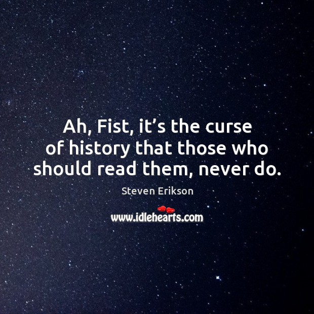 Ah, Fist, it's the curse of history that those who should read them, never do. Steven Erikson Picture Quote