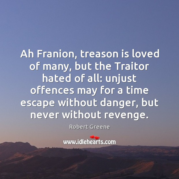 Ah Franion, treason is loved of many, but the Traitor hated of Image
