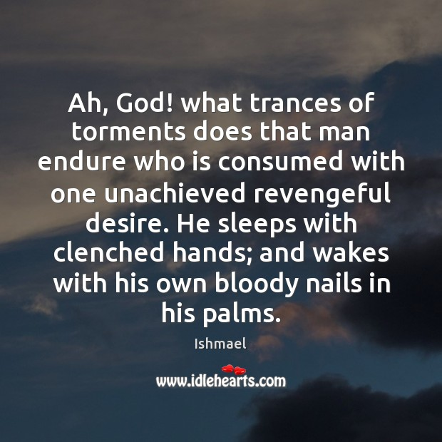Ah, God! what trances of torments does that man endure who is Ishmael Picture Quote
