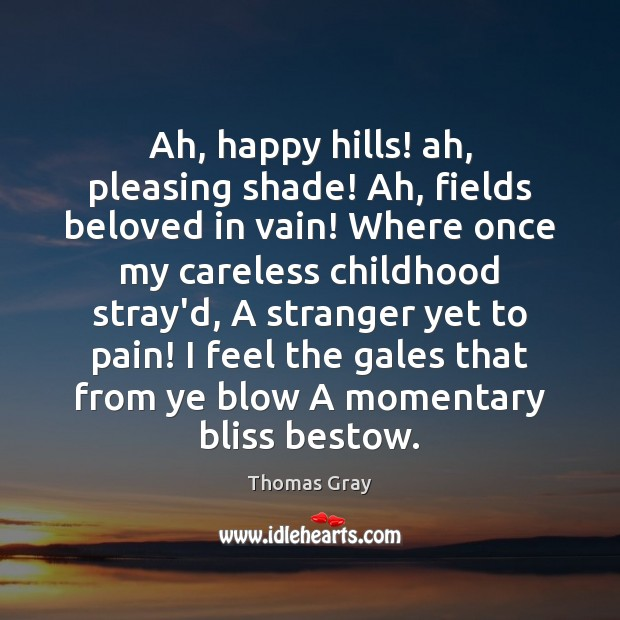 Ah, happy hills! ah, pleasing shade! Ah, fields beloved in vain! Where Thomas Gray Picture Quote
