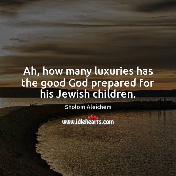 Ah, how many luxuries has the good God prepared for his Jewish children. Sholom Aleichem Picture Quote