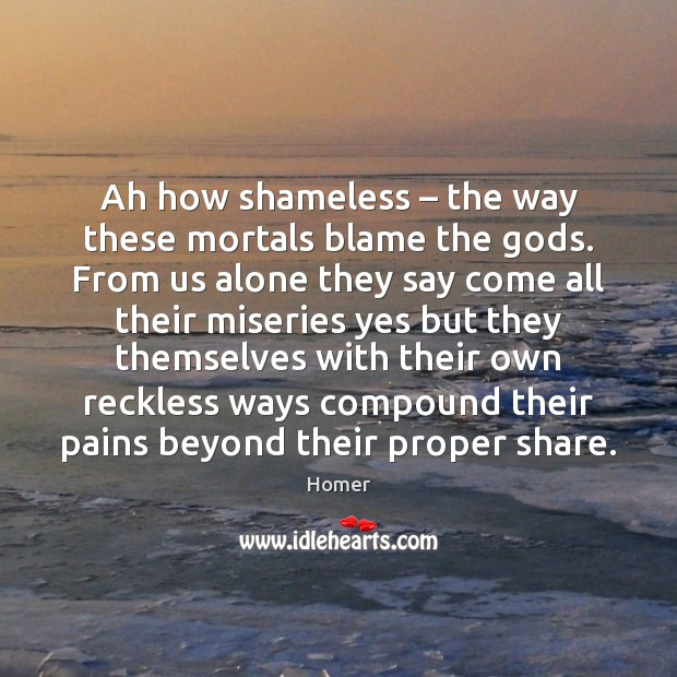 Ah how shameless – the way these mortals blame the Gods. From us Image