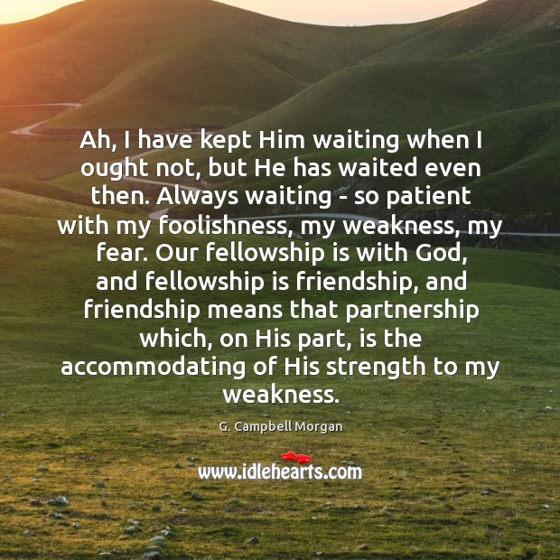 Ah, I have kept Him waiting when I ought not, but He G. Campbell Morgan Picture Quote
