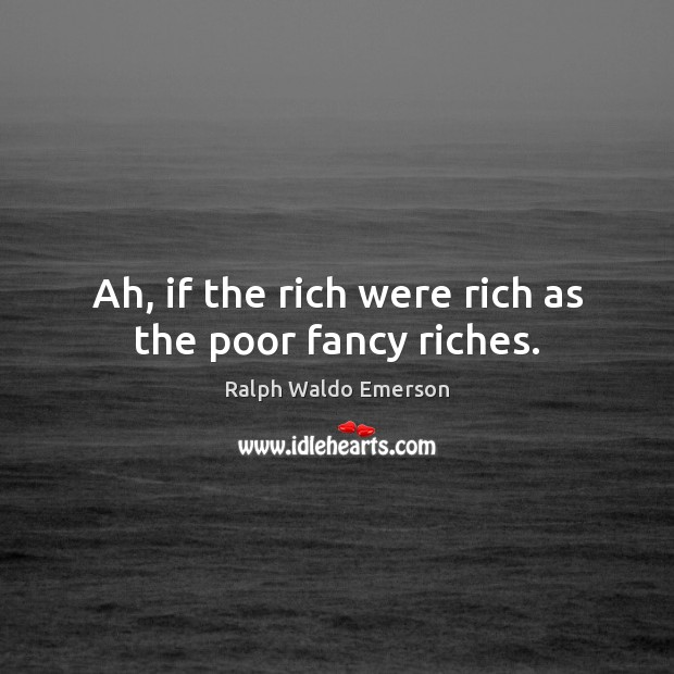 Ah, if the rich were rich as the poor fancy riches. Image