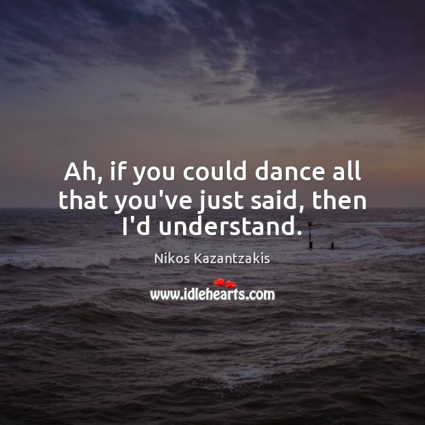 Ah, if you could dance all that you've just said, then I'd understand. Nikos Kazantzakis Picture Quote