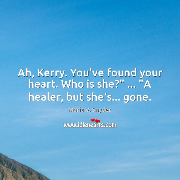 """Ah, Kerry. You've found your heart. Who is she?"""" … """"A healer, but she's… gone. Maria V. Snyder Picture Quote"""