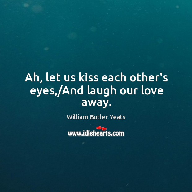 Ah, let us kiss each other's eyes,/And laugh our love away. Image