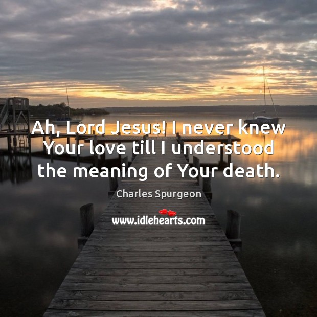 Ah, Lord Jesus! I never knew Your love till I understood the meaning of Your death. Charles Spurgeon Picture Quote
