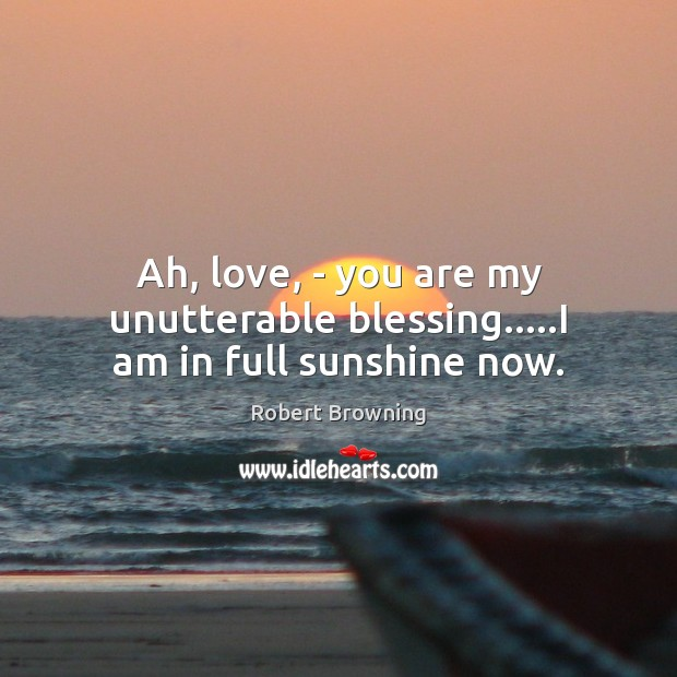 Ah, love, – you are my unutterable blessing…..I am in full sunshine now. Robert Browning Picture Quote