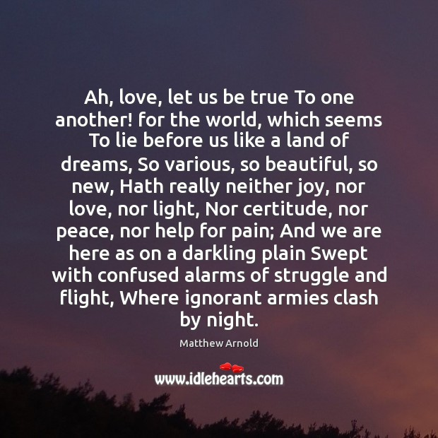 Ah, love, let us be true To one another! for the world, Matthew Arnold Picture Quote