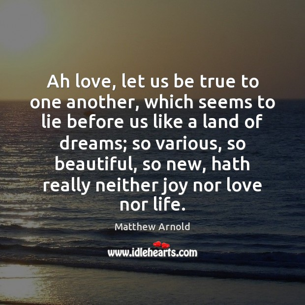 Ah love, let us be true to one another, which seems to Matthew Arnold Picture Quote