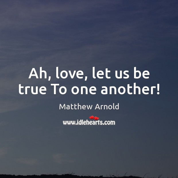 Ah, love, let us be true To one another! Matthew Arnold Picture Quote