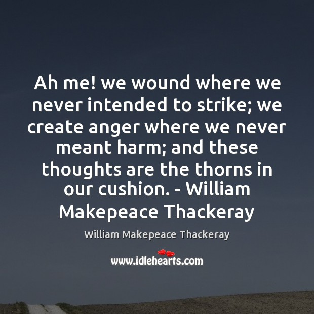 Ah me! we wound where we never intended to strike; we create William Makepeace Thackeray Picture Quote
