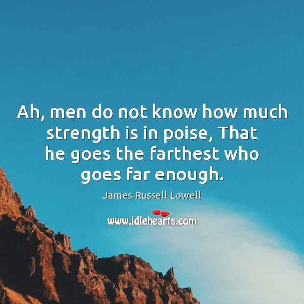 Ah, men do not know how much strength is in poise, That Strength Quotes Image