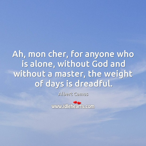 Image, Ah, mon cher, for anyone who is alone, without God and without a master, the weight of days is dreadful.