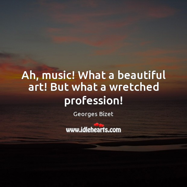 Image, Ah, music! What a beautiful art! But what a wretched profession!