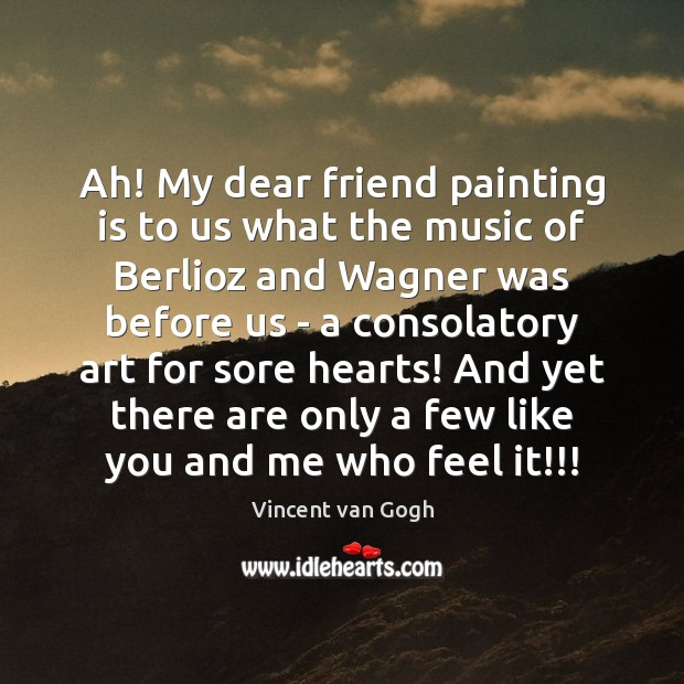 Ah! My dear friend painting is to us what the music of Vincent van Gogh Picture Quote