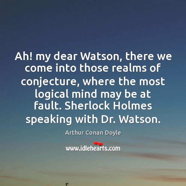 Ah! my dear Watson, there we come into those realms of conjecture, Image