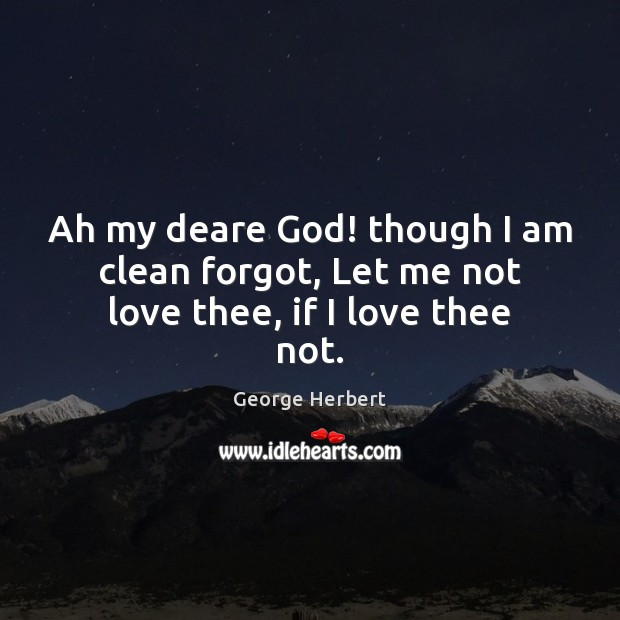 Image, Ah my deare God! though I am clean forgot, Let me not love thee, if I love thee not.