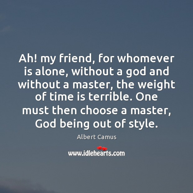 Image, Ah! my friend, for whomever is alone, without a God and without