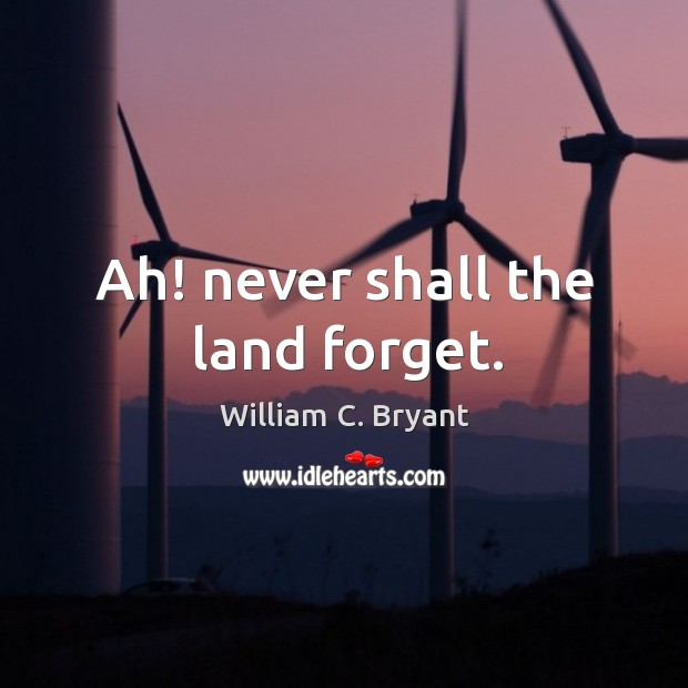 Ah! never shall the land forget. Image