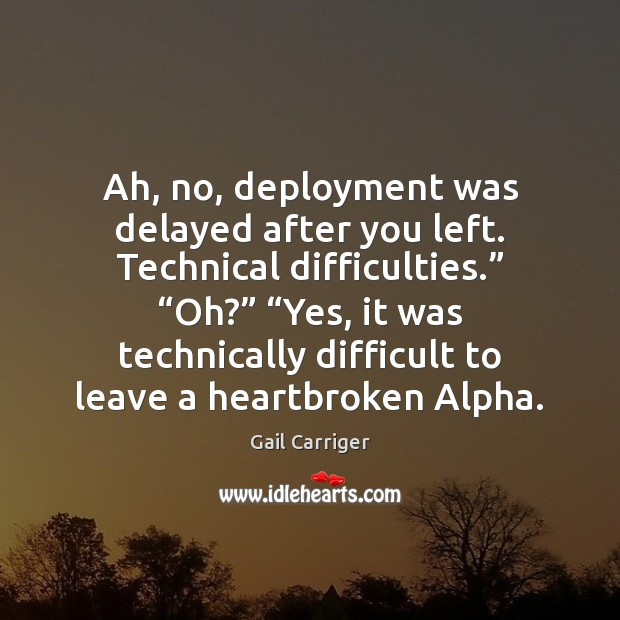 """Ah, no, deployment was delayed after you left. Technical difficulties."""" """"Oh?"""" """"Yes, Gail Carriger Picture Quote"""