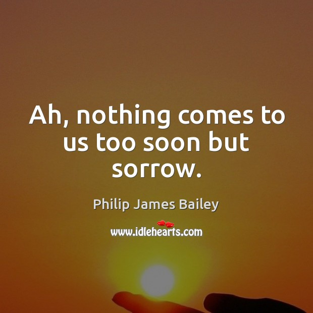 Ah, nothing comes to us too soon but sorrow. Philip James Bailey Picture Quote