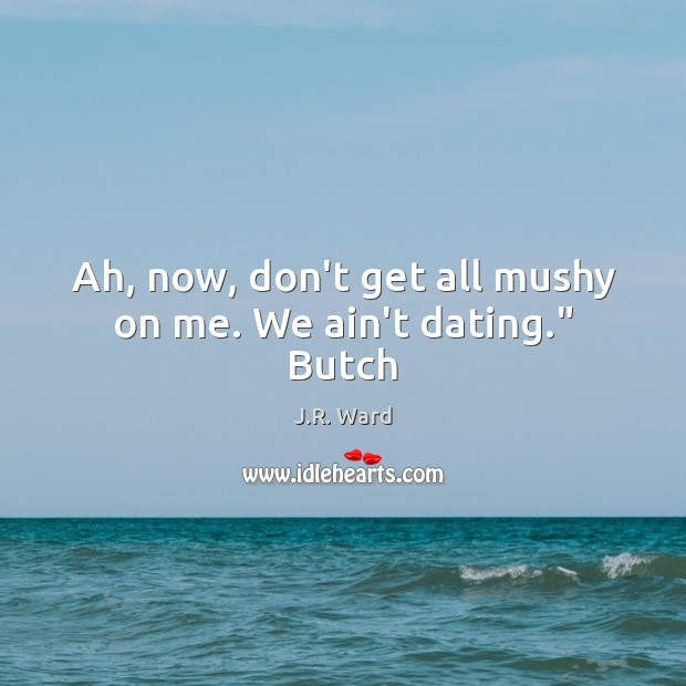 """Ah, now, don't get all mushy on me. We ain't dating."""" Butch Dating Quotes Image"""