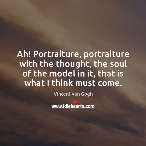 Ah! Portraiture, portraiture with the thought, the soul of the model in Vincent van Gogh Picture Quote
