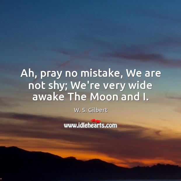 Ah, pray no mistake, We are not shy; We're very wide awake The Moon and I. W. S. Gilbert Picture Quote