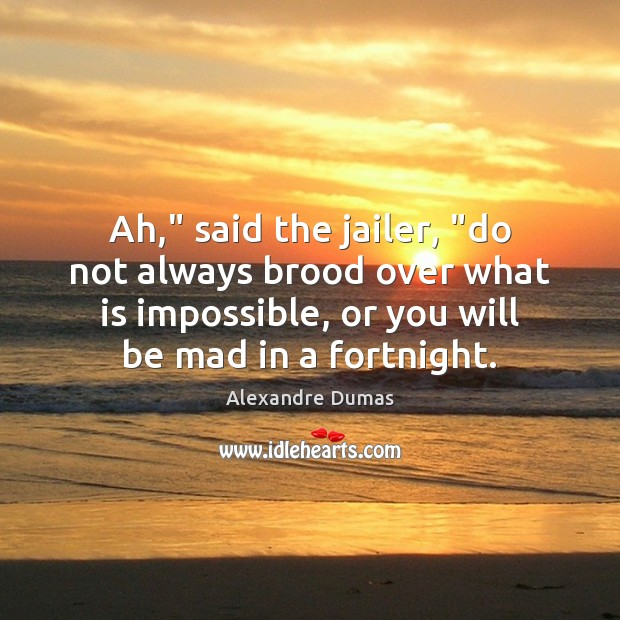 """Image, Ah,"""" said the jailer, """"do not always brood over what is impossible,"""