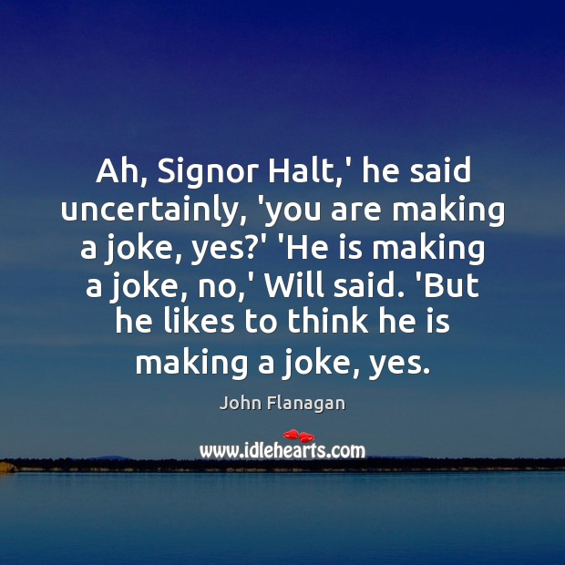 Ah, Signor Halt,' he said uncertainly, 'you are making a joke, Image