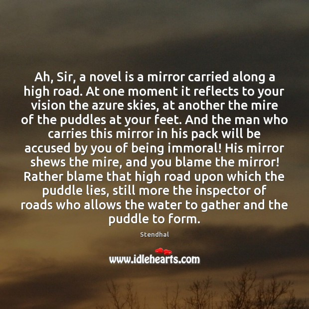 Ah, Sir, a novel is a mirror carried along a high road. Stendhal Picture Quote
