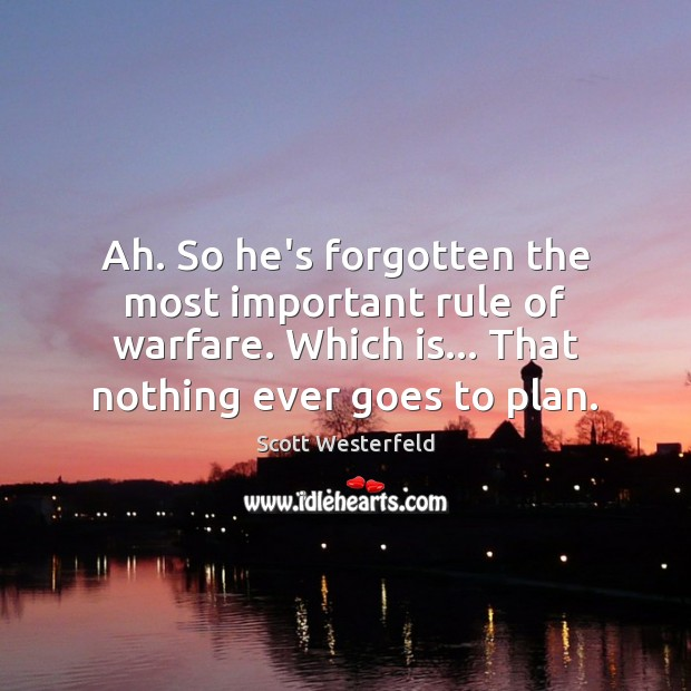 Ah. So he's forgotten the most important rule of warfare. Which is… Image
