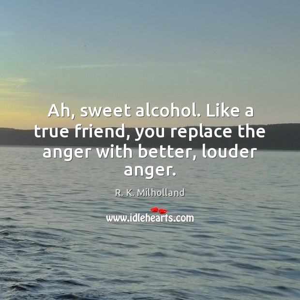 Image, Ah, sweet alcohol. Like a true friend, you replace the anger with better, louder anger.