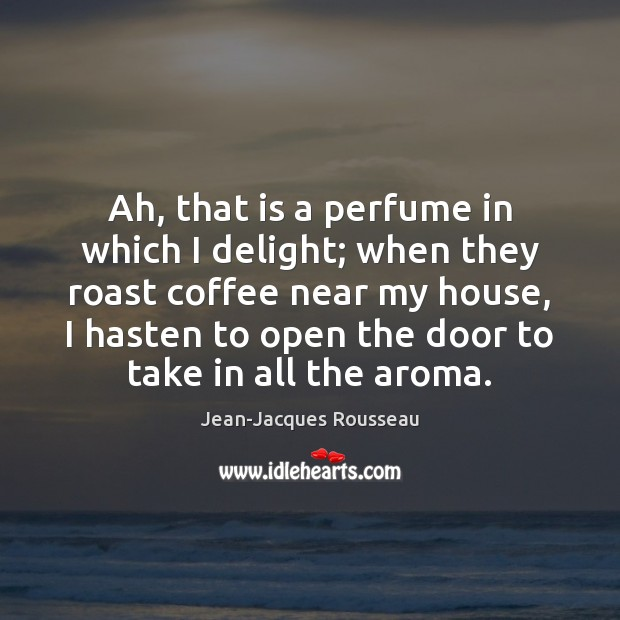 Ah, that is a perfume in which I delight; when they roast Jean-Jacques Rousseau Picture Quote