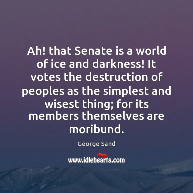 Ah! that Senate is a world of ice and darkness! It votes George Sand Picture Quote