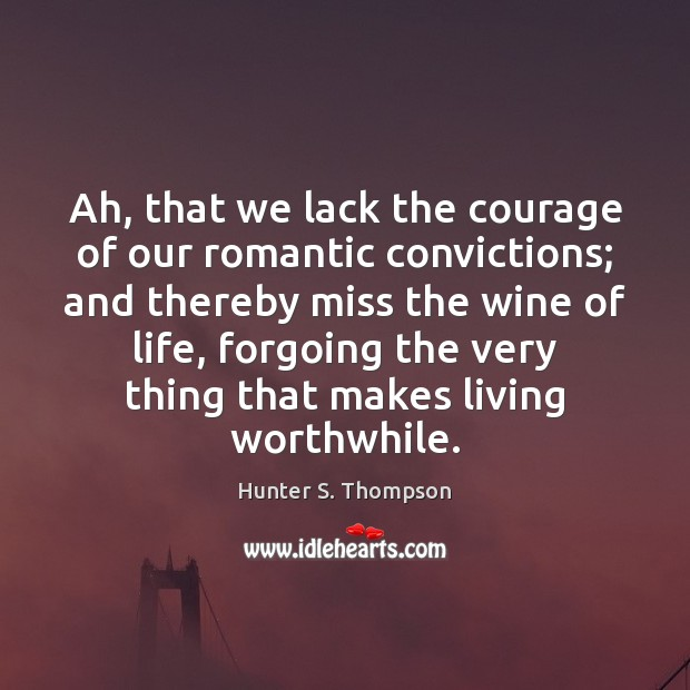 Ah, that we lack the courage of our romantic convictions; and thereby Hunter S. Thompson Picture Quote