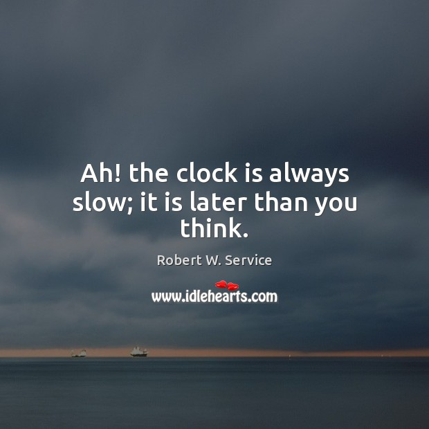 Ah! the clock is always slow; it is later than you think. Robert W. Service Picture Quote